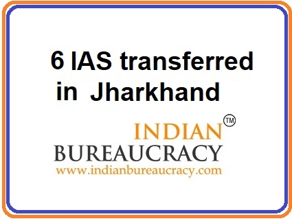 6 IAS transfers in Jharkhand Govt
