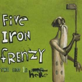 Five Iron Frenzy - The End is near here