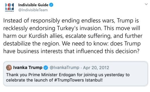 """Tweet from Indivisible Guide: @IndivisibleTeam """"Instead of responsibly ending endless wars, Trump is recklessly endorsing Turkey's invasion. This move will harm our Kurdish allies, escalate suffering, and further destabilize the region. We need to know: does Trump have business interests that influenced this decision?"""""""