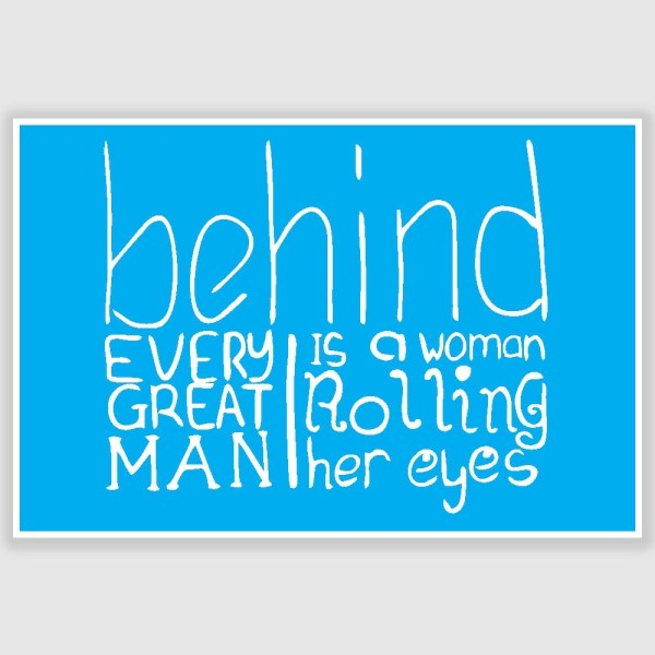 Behind Every Great Man Funny Poster (12 x 18 inch)