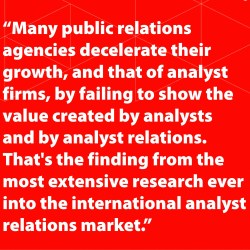 Many public relations agencies decelerate both their growth, and that of analyst firms, by failing to show the value created by analysts and by analyst relations.