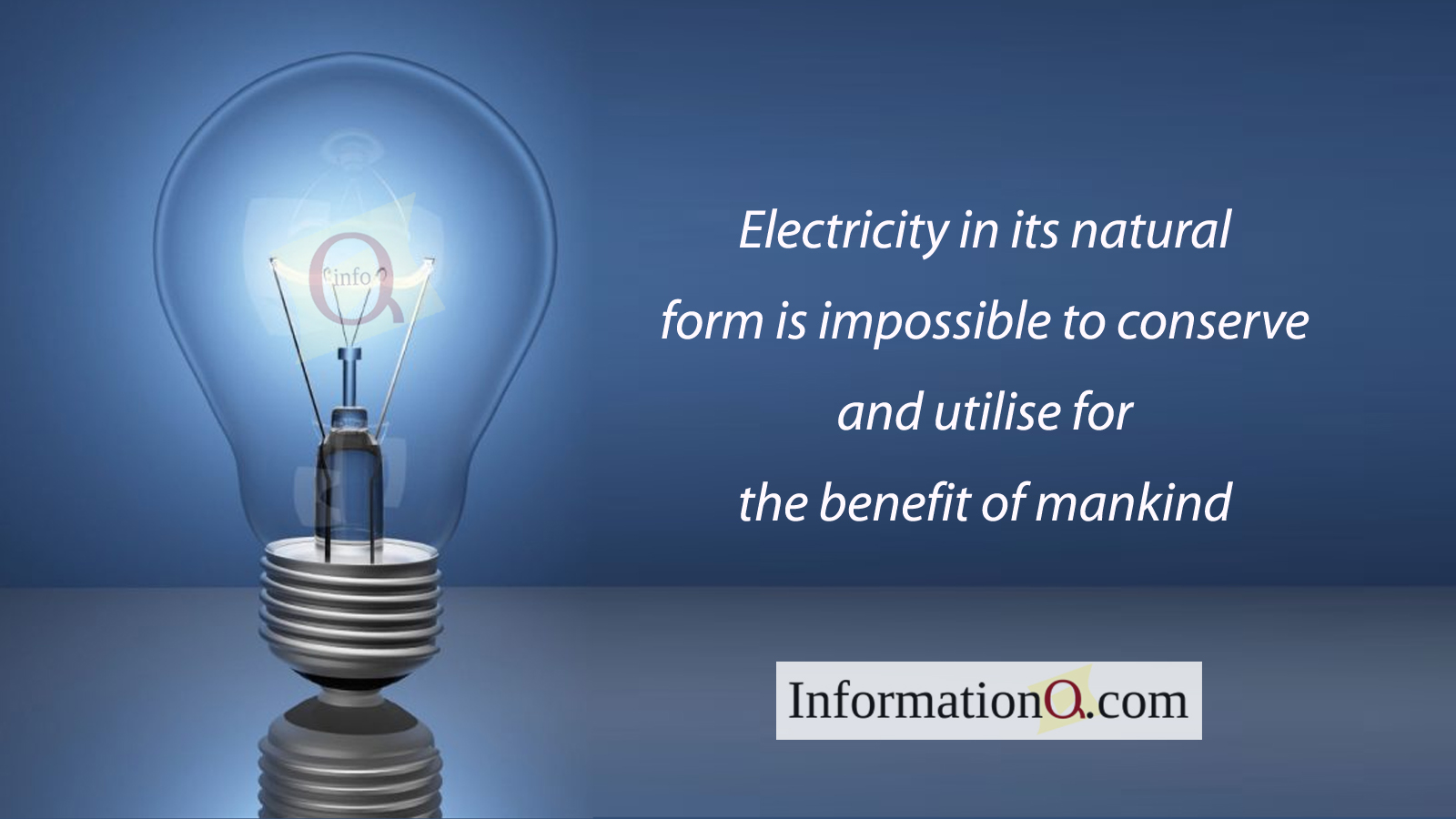 Electricity in its natural form is impossible to conserve and utilise for the benefit of mankind