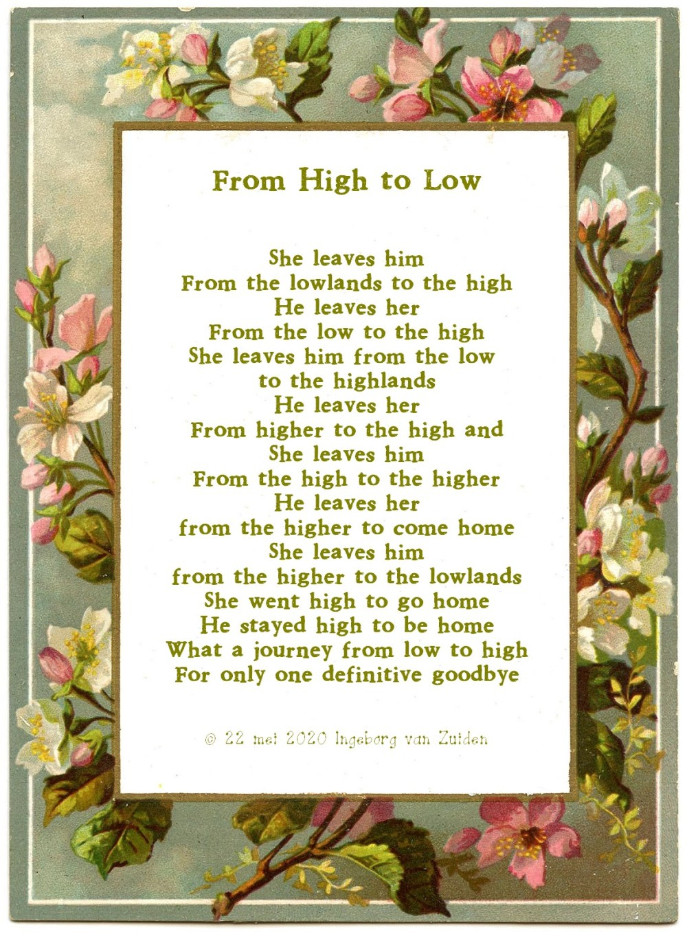 Poem 'From High to Low' by Ingeborg van Zuiden  She leaves him From the lowlands to the high He leaves her From the low to the high She leaves him from the low to the highlands He leaves her From higher to the high and She leaves him From the high to the higher He leaves her from the higher to come home She leaves him from the higher to the lowlands She went high to go home  He stayed high to go home What a journey from low to high For only one definitive goodbye