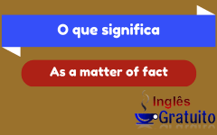 O que significa – As a matter of fact
