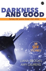 Darkness and Good: 38 fantasy and science fiction short stories by Liana Brooks and Amy Laurens