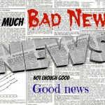 Too much bad news, not enough good news