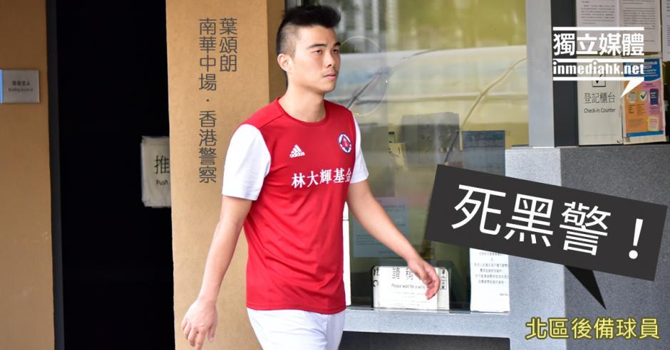 南華慘敗警員葉頌朗領紅被逐 北區後備球員諷「死黑警」   獨媒報導   香港獨立媒體網