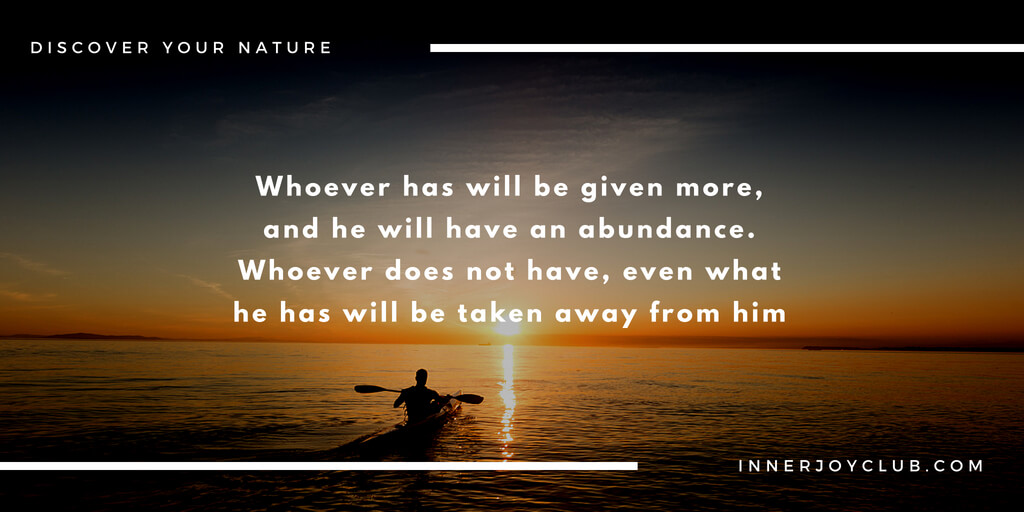 Whoever has will be given more, and he will have an abundance. Whoever does not have, even what he has will be taken away from him