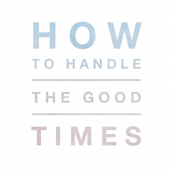 How to Handle the Good Times