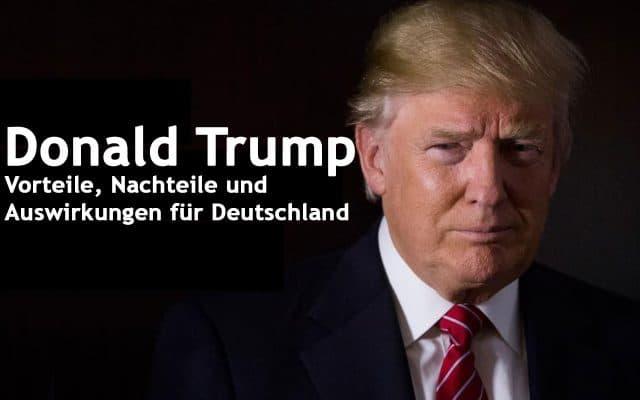 Donald Trump – Vorteile, Nachteile und Auswirkungen für Deutschland