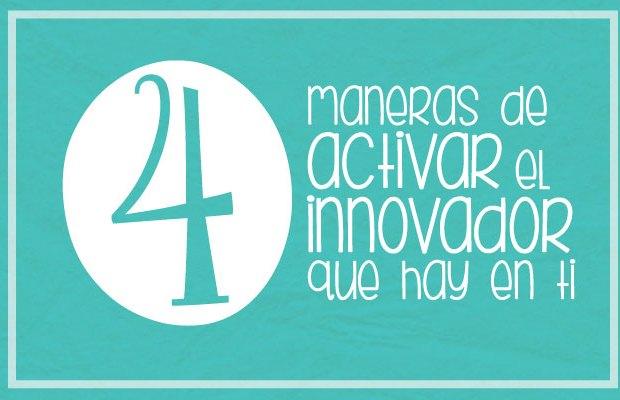 4 maneras de activar el innovador que hay en ti