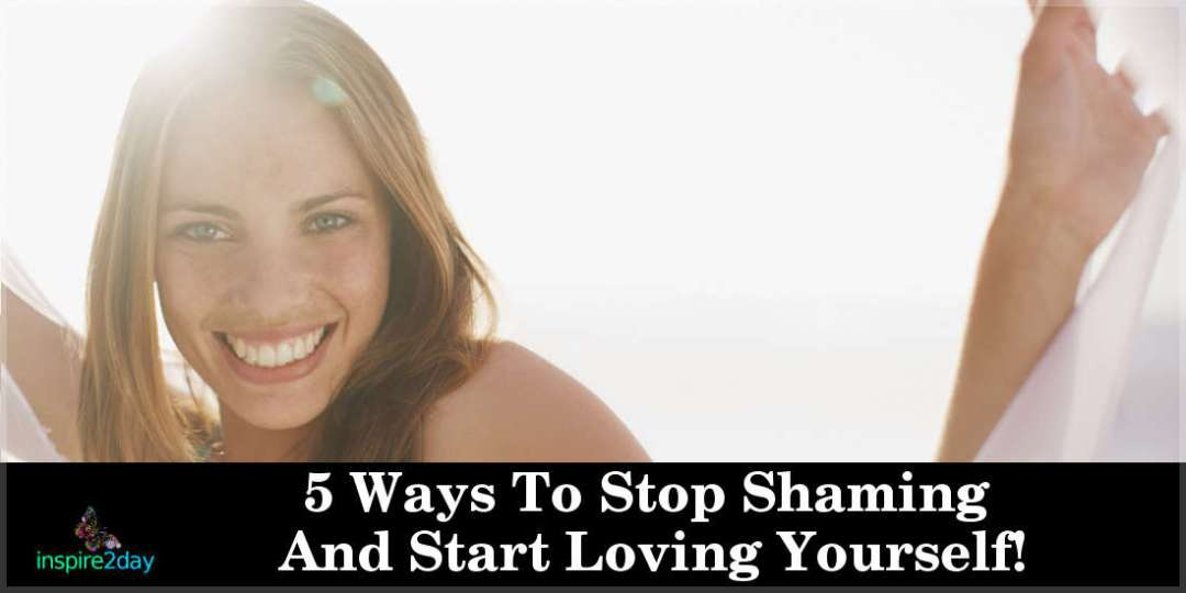 5 Ways To Stop Shaming And Start Loving Yourself!
