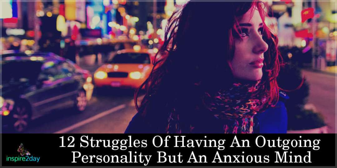 12 Struggles Of Having An Outgoing Personality But An Anxious Mind
