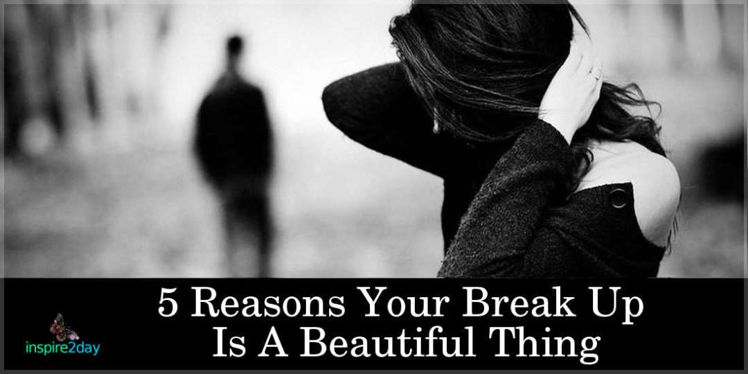 5 Reasons Your Break Up Is A Beautiful Thing