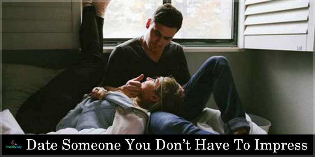 Date Someone You Don't Have To Impress