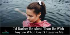 I'd Rather Be Alone Than Be With Anyone Who Doesn't Deserve Me