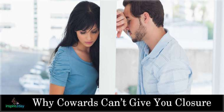 Why Cowards Can't Give You Closure