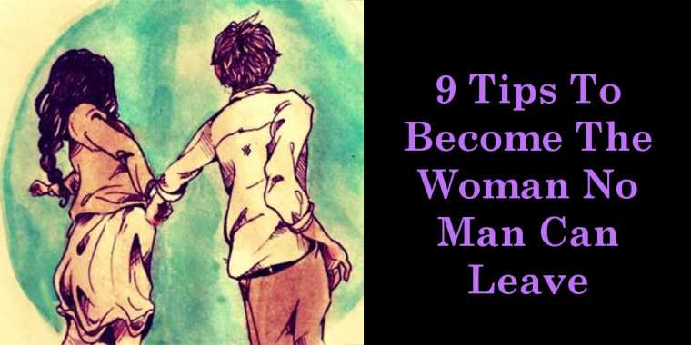 9 Tips To Become The Woman No Man Can Leave