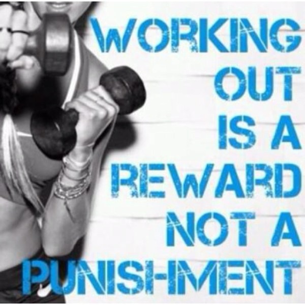 Working out is a reward, not a punishment