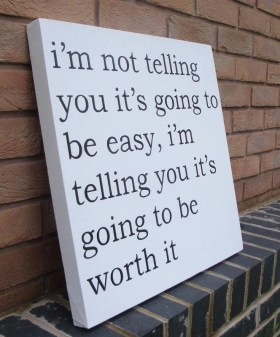 Im not telling you its going to be easy