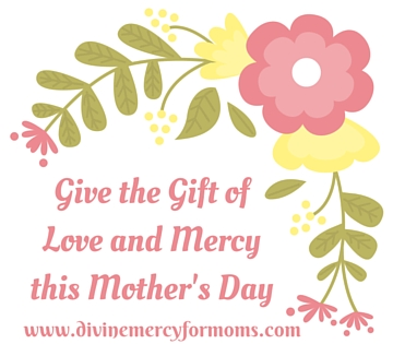 Give the Gift of Love and Mercy this Mother's Day