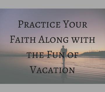Practice your Faith Along with the Fun of Vacation - Inspire the Faith