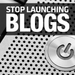 Stop Launching Blogs – It's About Quality Not Quantity
