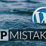 Top 10 Mistakes That Everyone Makes in WordPress