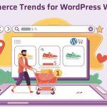 Latest E-Commerce Trends for WordPress Websites