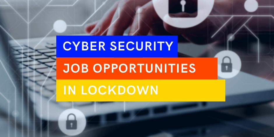 Cyber Security Jobs in Lockdown