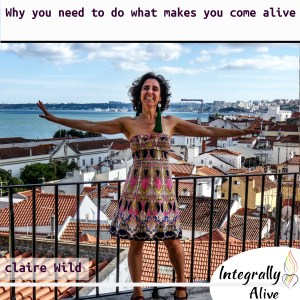 31_integrally_alive_podcast_2019_10_29_Why_you_need_to_do_what_makes_you_come_alive_claire_wild