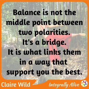 Balance is not the middle point between two polarities. It's a bridge. It is what links them in a way that support you the best.