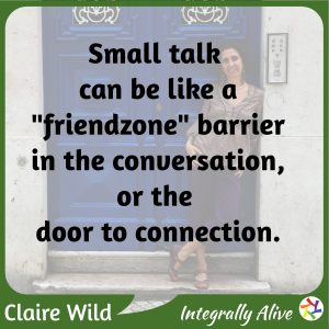 """Small talk can be like a """"friendzone"""" barrier in the conversation, or the door to connection."""