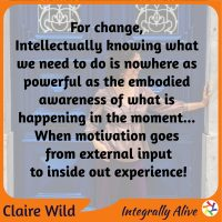 For change, Intellectually knowing what we need to do is nowhere as powerful as the embodied awareness of what is happening in the moment... When motivation goes from external input to inside out experience!