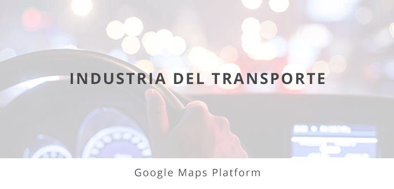 Google Maps Platform Industria Transporte