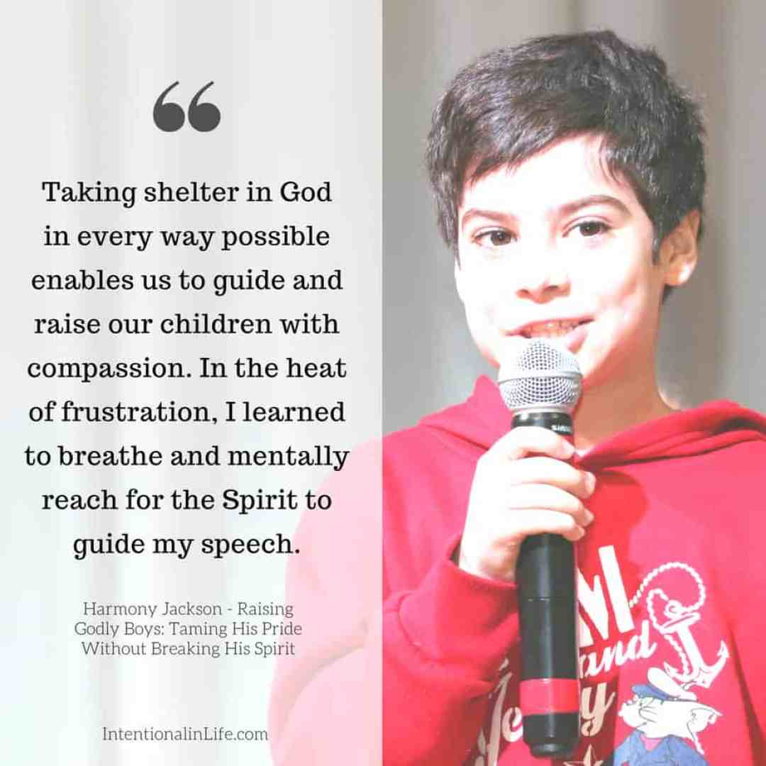 Taking shelter in God in every way possible enables us to guide and raise our children with compassion. In the heat of frustration, I learned to breathe and mentally reach for the Spirit to guide my speech.