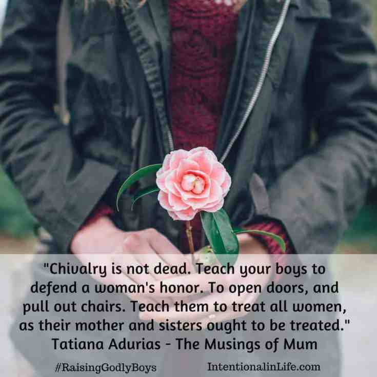 Chivalry is not dead. Teach your boys to defend a woman's honor. To open doors, and pull out chairs. Teach them to treat all women, as their mother and sisters ought to be treated.