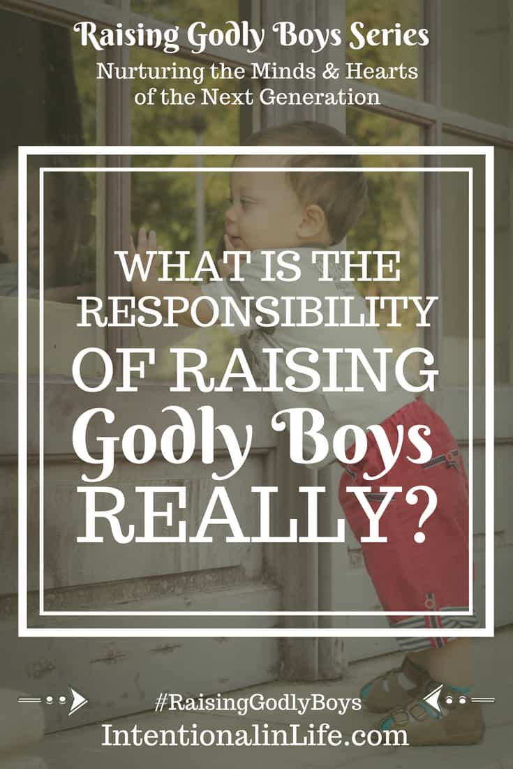 The Responsibility of Raising Godly Boys • Our sons will eventually lead their wives, raise their children, and be men. There is significant responsibility in that. We are accountable for our boys and cultivating Godly boys will take intention.