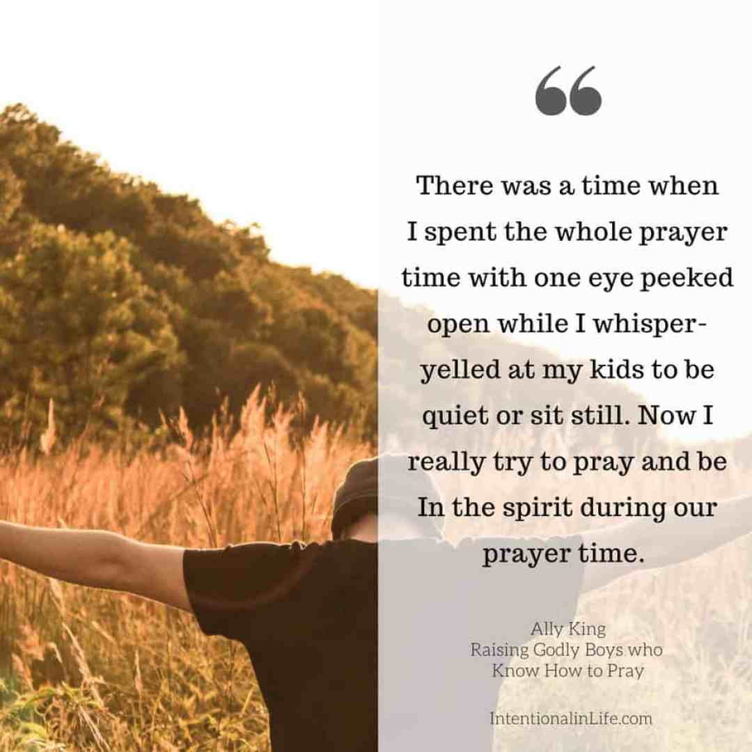 There was a time when I spent the whole prayer time with one eye peeked open while I whisper-yelled at my kids to be quiet or sit still. Now I really try to pray and be In the spirit during our prayer time.