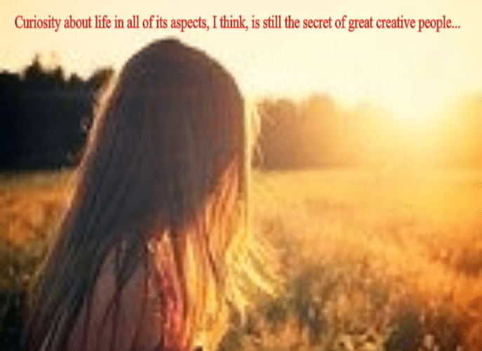 Curiosity about life in all of its aspects, I think, is still the secret of great creative people…