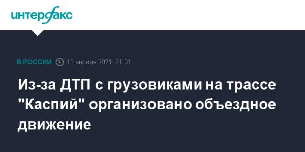 "Из-за ДТП с грузовиками на трассе ""Каспий"" организовано ..."