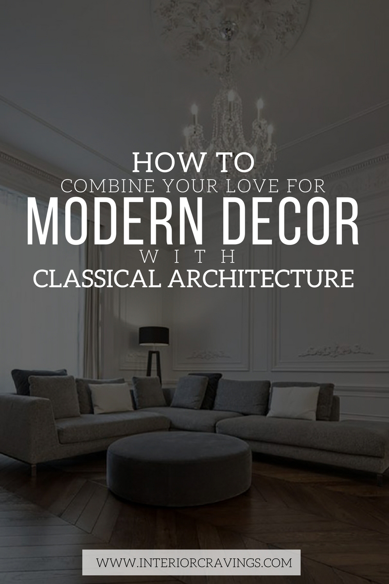 INTERIOR CRAVINGS HOW TO COMBINE YOUR LOVE FOR MODERN DECOR WITH CLASSICAL ARCHITECTURE