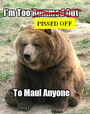 Too pissed to maul