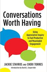 Conversations Worth Having Using Appreciative Inquiry to Fuel Productive and Meaningful Engagement by Jacqueline M. Stavros Cherri Torres