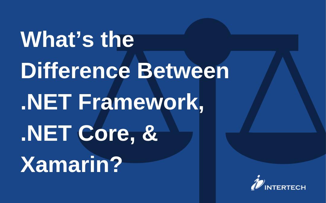 What's the Difference Between .NET Framework, .NET Core, & Xamarin_
