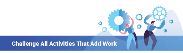 Challenge all activities that add work