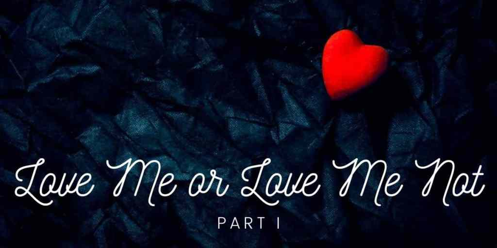 Love Me or Love Me Not, Part I