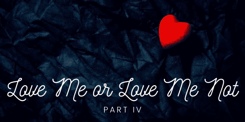 Love Me or Love Me Not, Part IV