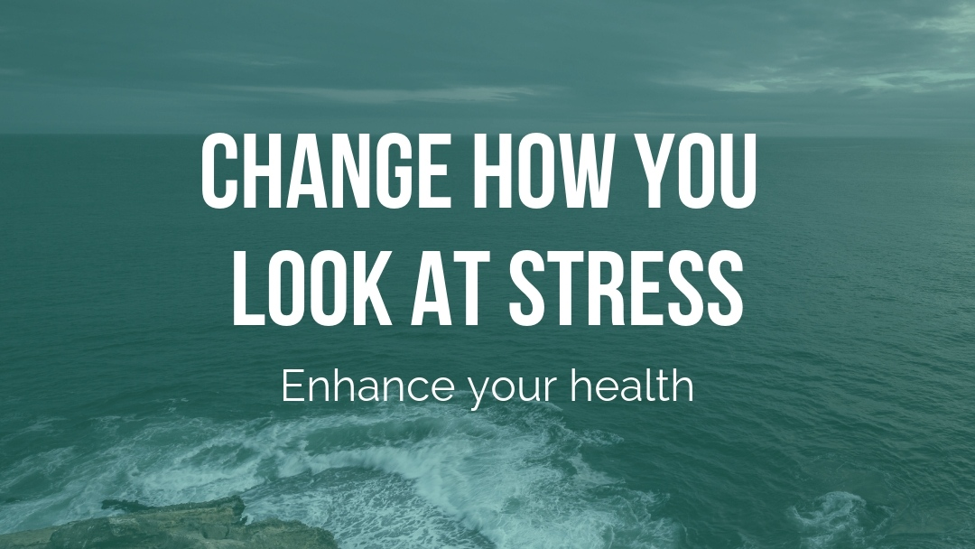 Change how you look at stress and enhance your health