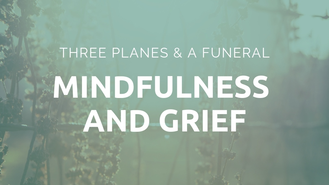 3 Planes and a Funeral: Mindfulness and Grief